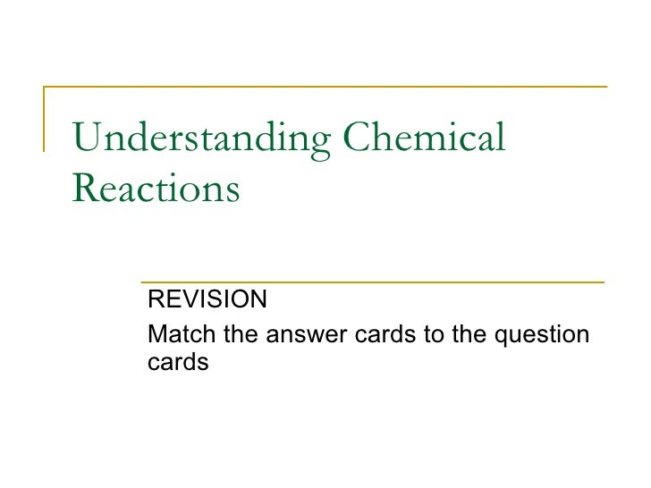 Understanding Chemical Reactions REVISION Match the answer cards to the question cards