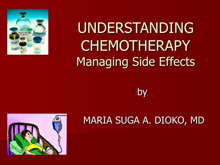 UNDERSTANDING CHEMOTHERAPY Managing Side Effects by  MARIA SUGA A. DIOKO, MD