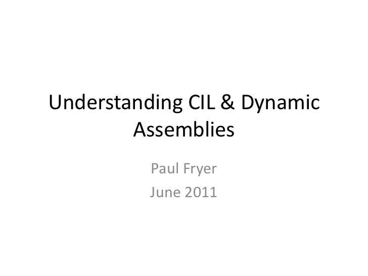 Understanding CIL & Dynamic Assemblies<br />Paul Fryer<br />June 2011<br />