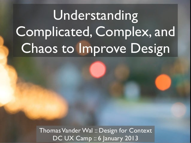 UnderstandingComplicated, Complex, and Chaos to Improve Design   Thomas Vander Wal :: Design for Context      DC UX Camp :...