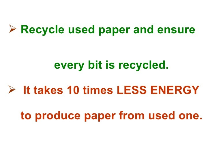 <ul><li>Recycle used paper and ensure  </li></ul><ul><li>every bit is recycled. </li></ul><ul><li>It takes 10 times LESS E...