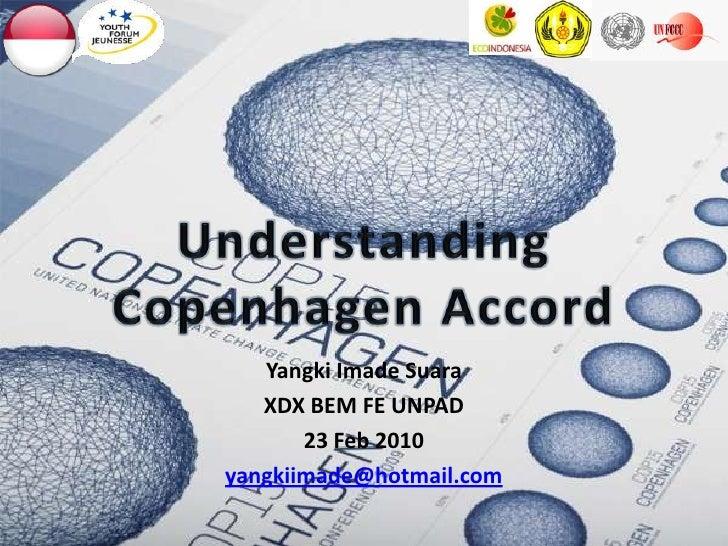 UnderstandingCopenhagen Accord<br />YangkiImadeSuara<br />XDX BEM FE UNPAD<br />23 Feb 2010<br />yangkiimade@hotmail.com<b...