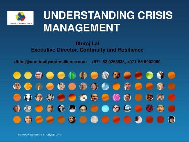 UNDERSTANDING CRISIS MANAGEMENT Dhiraj Lal Executive Director, Continuity and Resilience dhiraj@continuityandresilience.co...