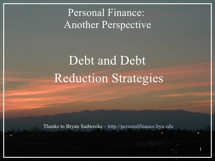 Personal Finance:  Another Perspective <ul><li>Debt and Debt  </li></ul><ul><li>Reduction Strategies </li></ul>Thanks to B...
