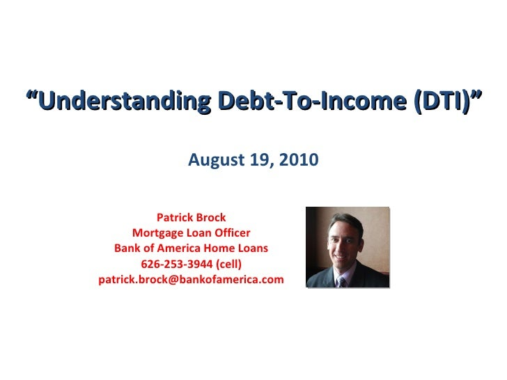 """"""" Understanding Debt-To-Income (DTI)"""" August 19, 2010 Patrick Brock Mortgage Loan Officer Bank of America Home Loans 626-2..."""
