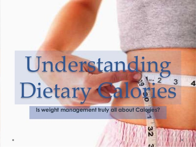Understanding Dietary Calories Is weight management truly all about Calories?