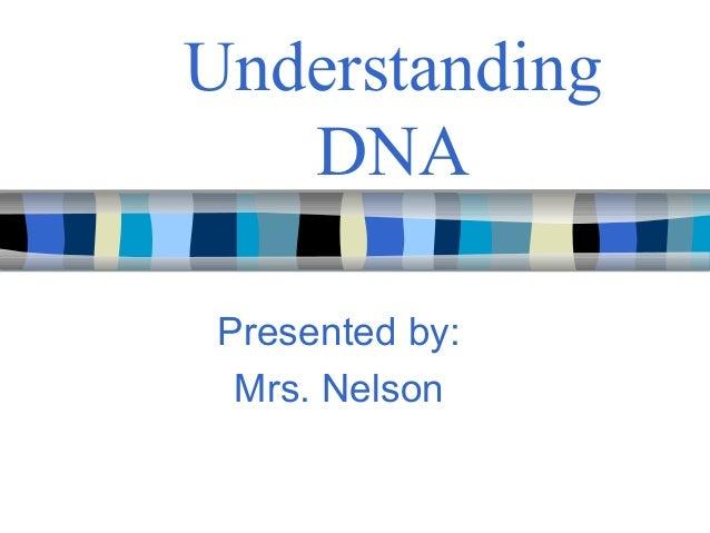 Understanding DNA Presented by: Mrs. Nelson