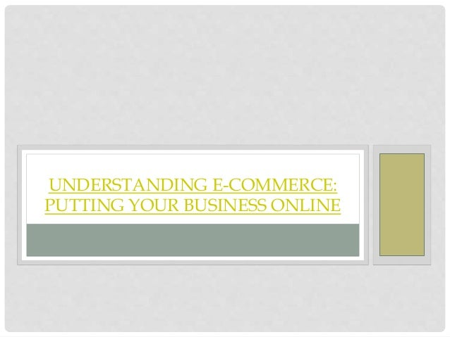 UNDERSTANDING E-COMMERCE: PUTTING YOUR BUSINESS ONLINE