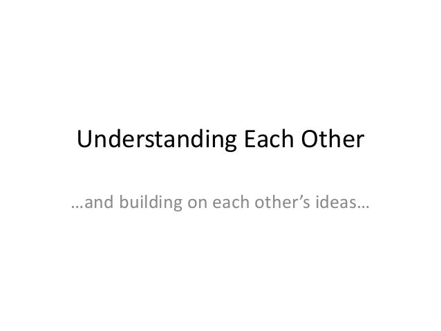 Understanding Each Other …and building on each other's ideas…