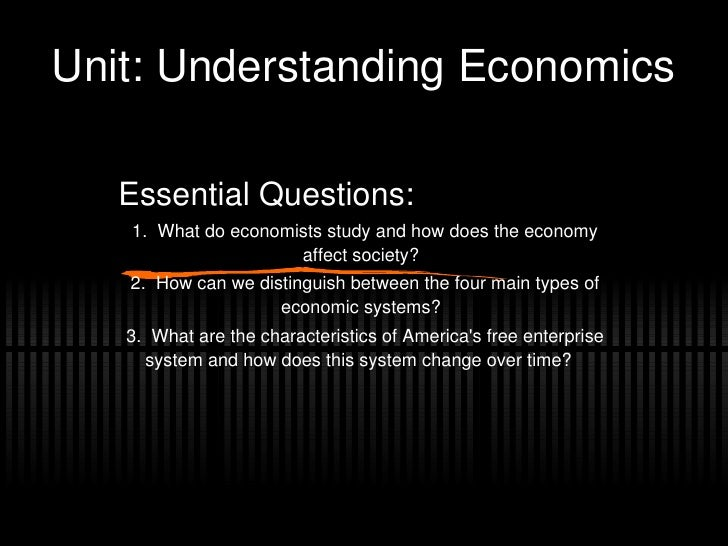 Unit: Understanding Economics Essential Questions: 1.  What do economists study and how does the economy affect society? 2...