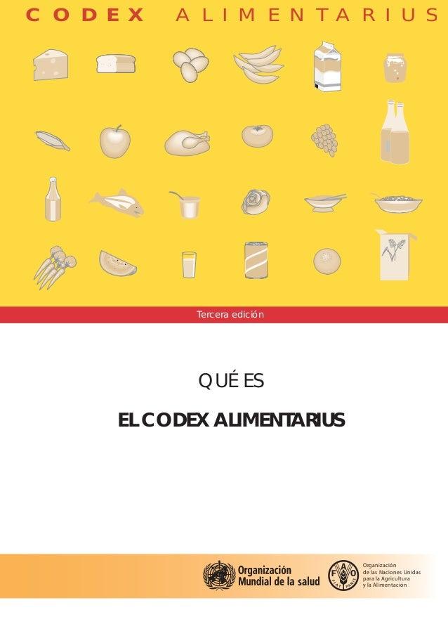 C O D E X A L I M E N T A R I U S www.codexalimentarius.net QUÉ ES EL CODEX ALIMENTARIUS El Codex Alimentarius es un conju...