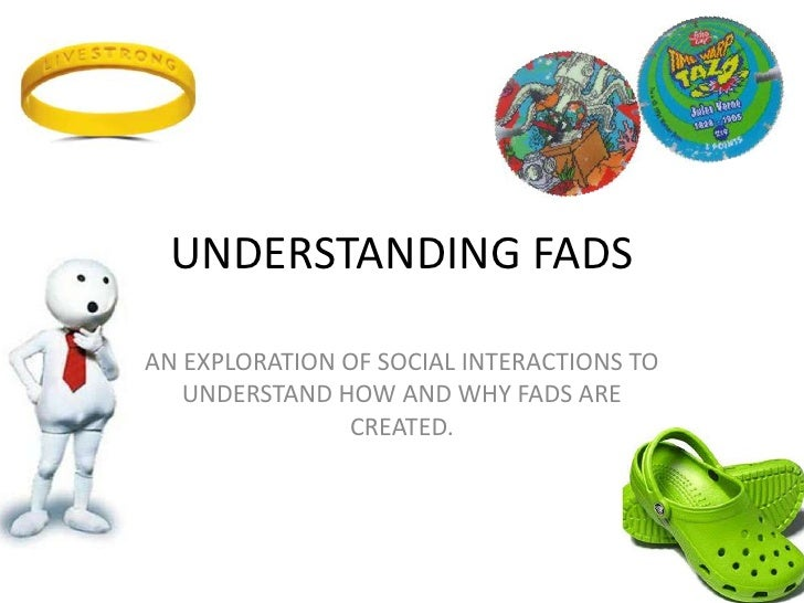 UNDERSTANDING FADS<br />AN EXPLORATION OF SOCIAL INTERACTIONS TO UNDERSTAND HOW AND WHY FADS ARE CREATED.<br />