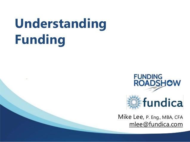 Understanding Funding Mike Lee, P. Eng., MBA, CFA mlee@fundica.com