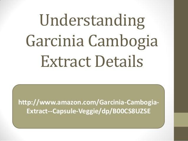 Understanding Garcinia Cambogia Extract Details http://www.amazon.com/Garcinia-Cambogia- Extract--Capsule-Veggie/dp/B00CS8...
