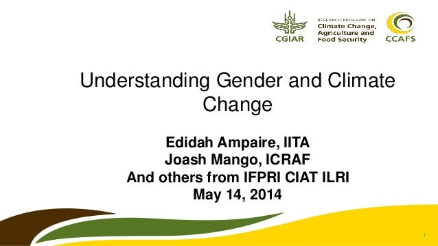 1 Understanding Gender and Climate Change Edidah Ampaire, IITA Joash Mango, ICRAF And others from IFPRI CIAT ILRI May 14, ...