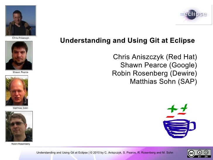 Understanding and Using Git at Eclipse | © 2010 by C. Aniszczyk, S. Pearce, R. Rosenberg and M. Sohn    Understanding and ...
