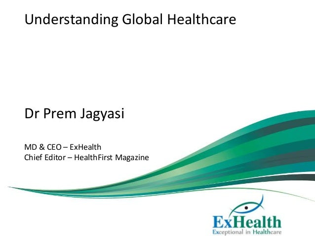 Understanding Global Healthcare Dr Prem Jagyasi MD & CEO – ExHealth Chief Editor – HealthFirst Magazine