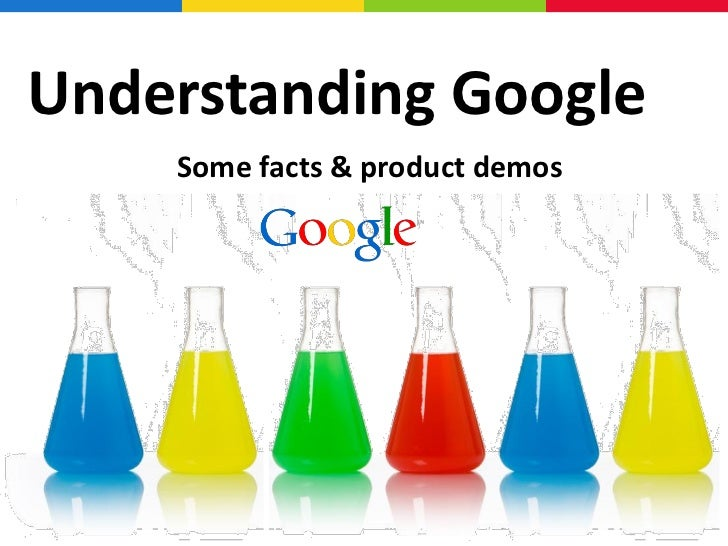 Understanding Google    Some facts & product demos