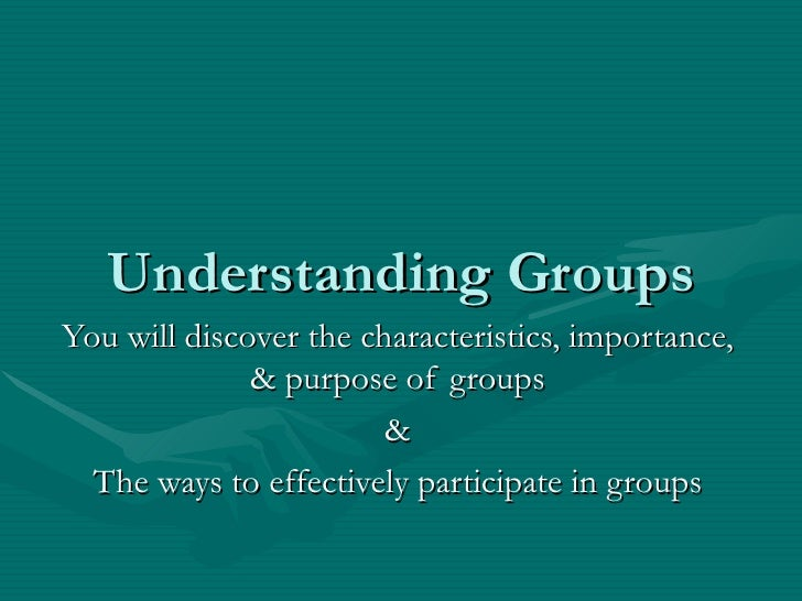 Understanding Groups You will discover the characteristics, importance, & purpose of groups & The ways to effectively part...