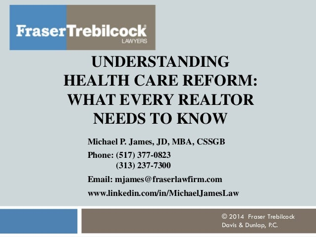 UNDERSTANDING HEALTH CARE REFORM: WHAT EVERY REALTOR NEEDS TO KNOW Michael P. James, JD, MBA, CSSGB Phone: (517) 377-0823 ...