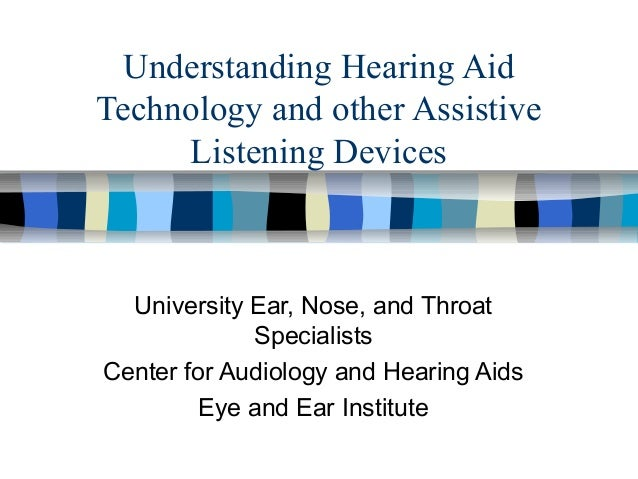Understanding Hearing Aid Technology and other Assistive Listening Devices University Ear, Nose, and Throat Specialists Ce...
