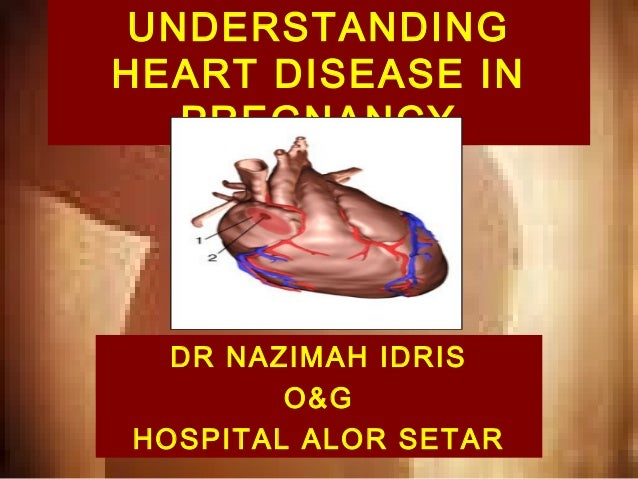 UNDERSTANDING HEART DISEASE IN PREGNANCY  DR NAZIMAH IDRIS O&G HOSPITAL ALOR SETAR