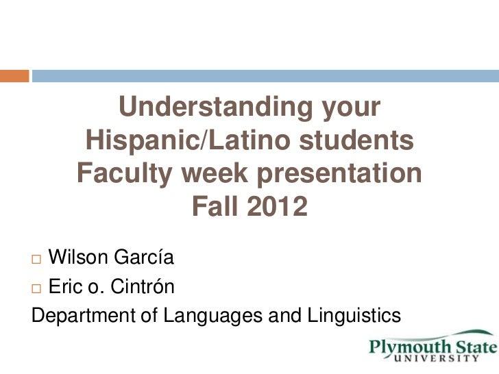 Understanding your     Hispanic/Latino students    Faculty week presentation            Fall 2012 Wilson García Eric o. ...