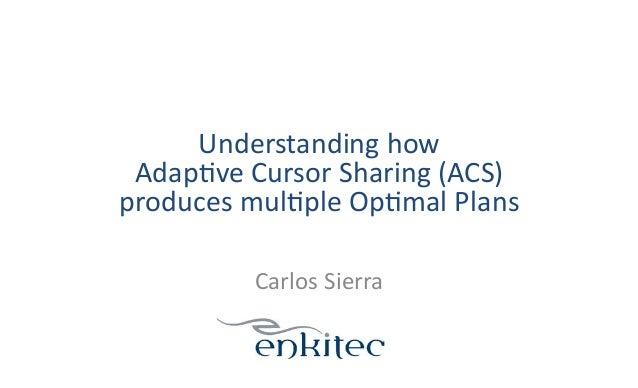 Understanding  how     Adap1ve  Cursor  Sharing  (ACS)     produces  mul1ple  Op1mal  Plans   Carl...