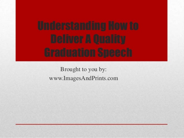 Understanding How to  Deliver A Quality Graduation Speech     Brought to you by:  www.ImagesAndPrints.com