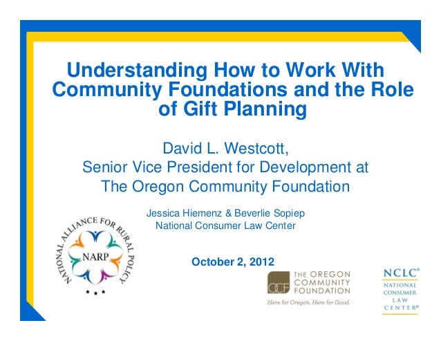 Understanding How to Work WithCommunity Foundations and the Roleof Gift PlanningDavid L. Westcott,Senior Vice President fo...