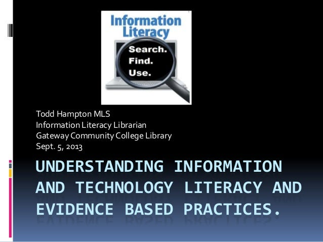 UNDERSTANDING INFORMATION AND TECHNOLOGY LITERACY AND EVIDENCE BASED PRACTICES. Todd Hampton MLS Information Literacy Libr...