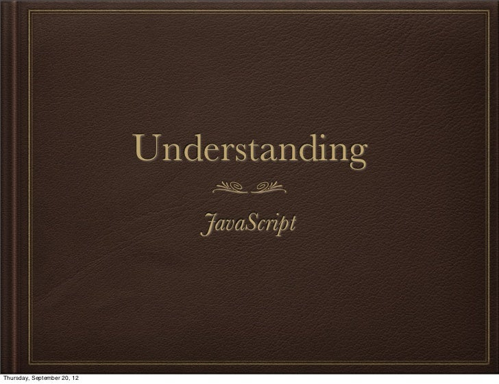 Understanding                                JavaScriptThursday, September 20, 12