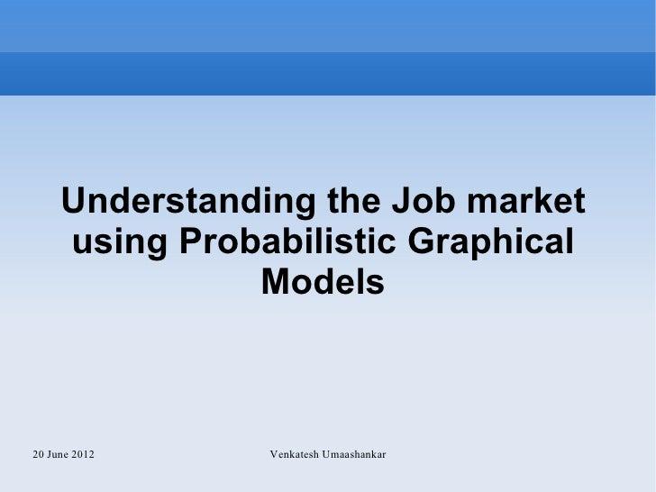 Understanding the Job market     using Probabilistic Graphical               Models20 June 2012    Venkatesh Umaashankar