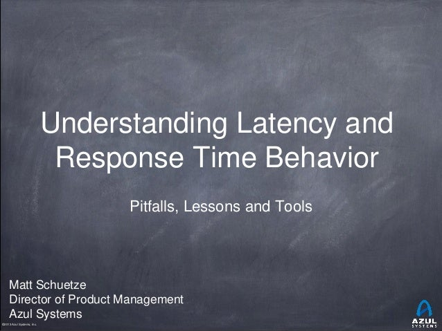 ©2014 Azul Systems, Inc.©2013 Azul Systems, Inc. Understanding Latency and Response Time Behavior Pitfalls, Lessons and To...