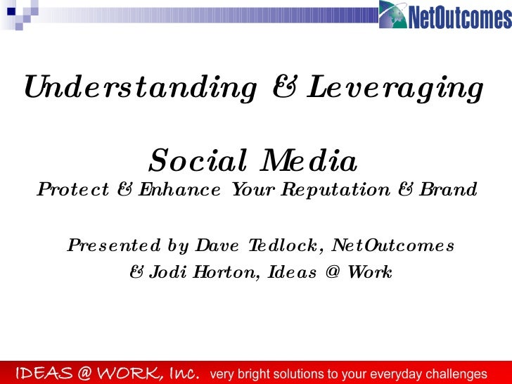 Understanding & Leveraging  Social Media Protect & Enhance Your Reputation & Brand Presented by Dave Tedlock, NetOutcomes ...
