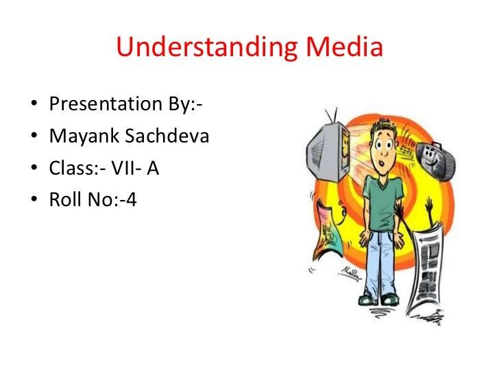 Understanding Media•   Presentation By:-•   Mayank Sachdeva•   Class:- VII- A•   Roll No:-4