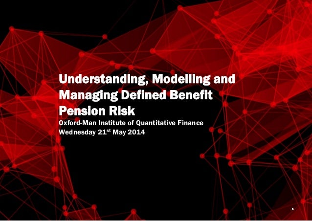 Oxford-Man Institute Understanding Modelling and Defined Benefit Pension Risk May 2014 Understanding, Modelling and Managi...