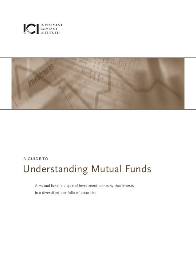 a guide to  Understanding Mutual Funds A mutual fund is a type of investment company that invests in a diversified portfol...