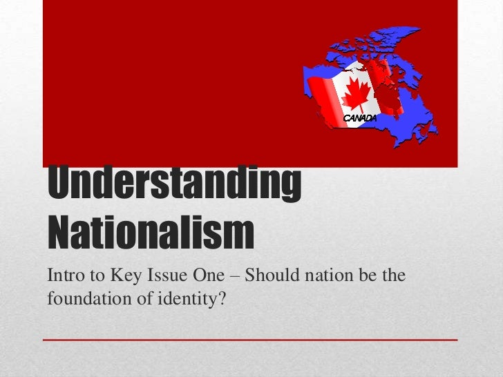 Understanding Nationalism<br />Intro to Key Issue One – Should nation be the foundation of identity?<br />