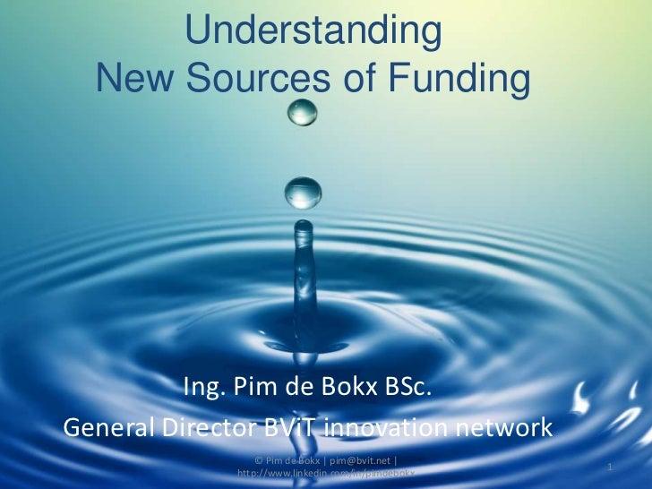 UnderstandingNew Sources of Funding<br />Ing. Pim de Bokx BSc.<br />General Director BViT innovation network<br />© Pim de...