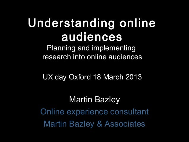 Understanding online    audiences    Planning and implementing  research into online audiences  UX day Oxford 18 March 201...