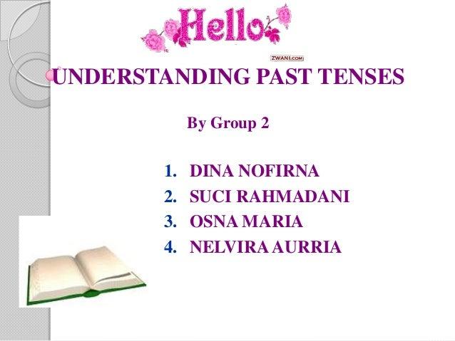UNDERSTANDING PAST TENSES            By Group 2       1.   DINA NOFIRNA       2.   SUCI RAHMADANI       3.   OSNA MARIA   ...