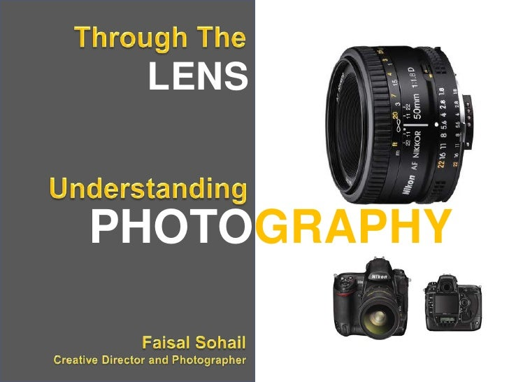 Through The<br />LENS<br />Understanding<br />PHOTOGRAPHY<br />Faisal SohailCreative Director and Photographer<br />