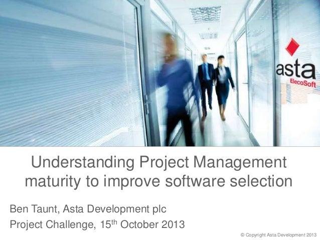 Understanding Project Management maturity to improve software selection Ben Taunt, Asta Development plc Project Challenge,...