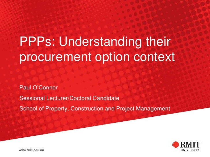 PPPs: Understanding their procurement option context<br />Paul O'Connor<br />Sessional Lecturer/Doctoral Candidate<br />Sc...