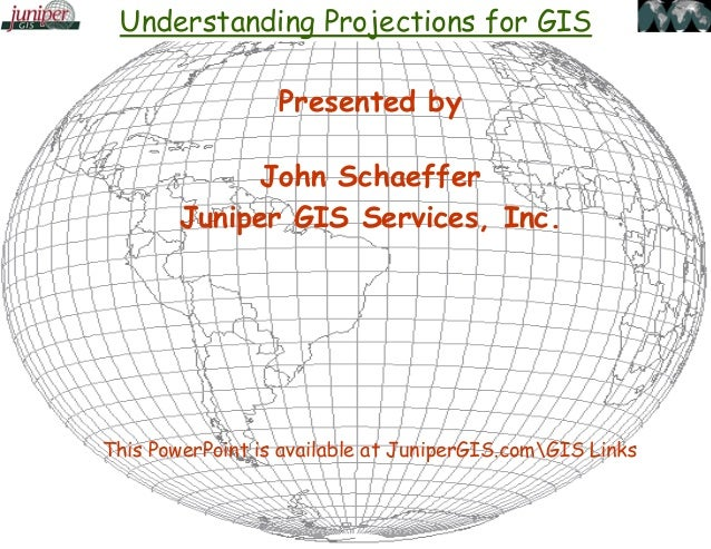 Understanding Projections for GIS Presented by John Schaeffer Juniper GIS Services, Inc. This PowerPoint is available at J...