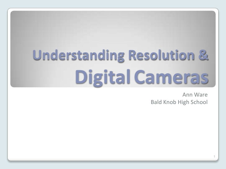 Understanding Resolution &       Digital Cameras                              Ann Ware                  Bald Knob High Sch...