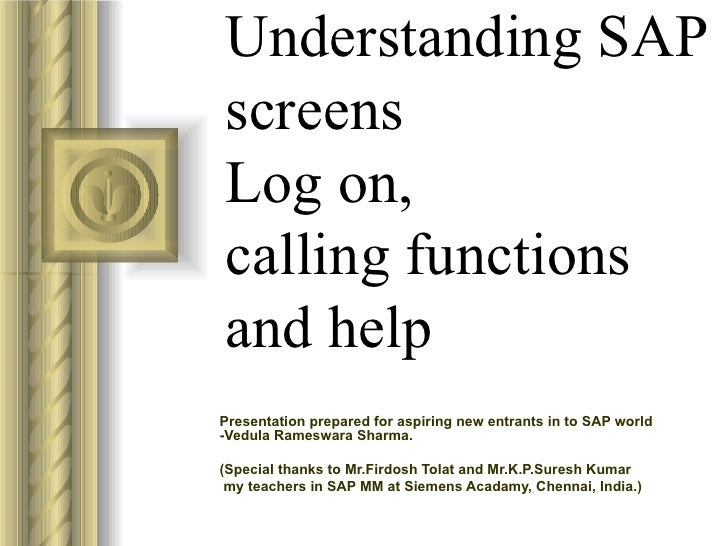 Understanding SAP screens Log on,  calling functions and help Presentation prepared for aspiring new entrants in to SAP wo...