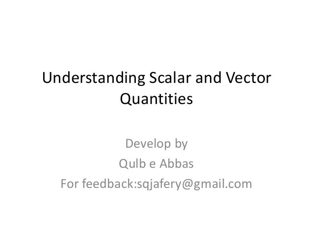 Understanding Scalar and Vector          Quantities             Develop by            Qulb e Abbas  For feedback:sqjafery@...