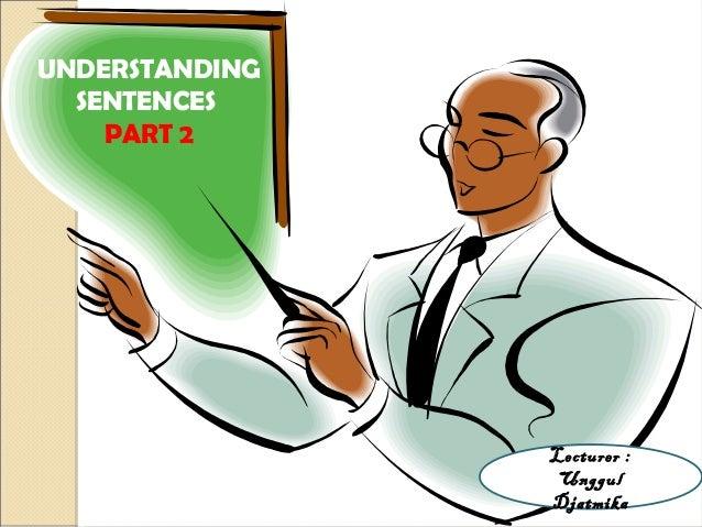 UNDERSTANDING SENTENCES PART 2 Lecturer : Unggul Djatmika